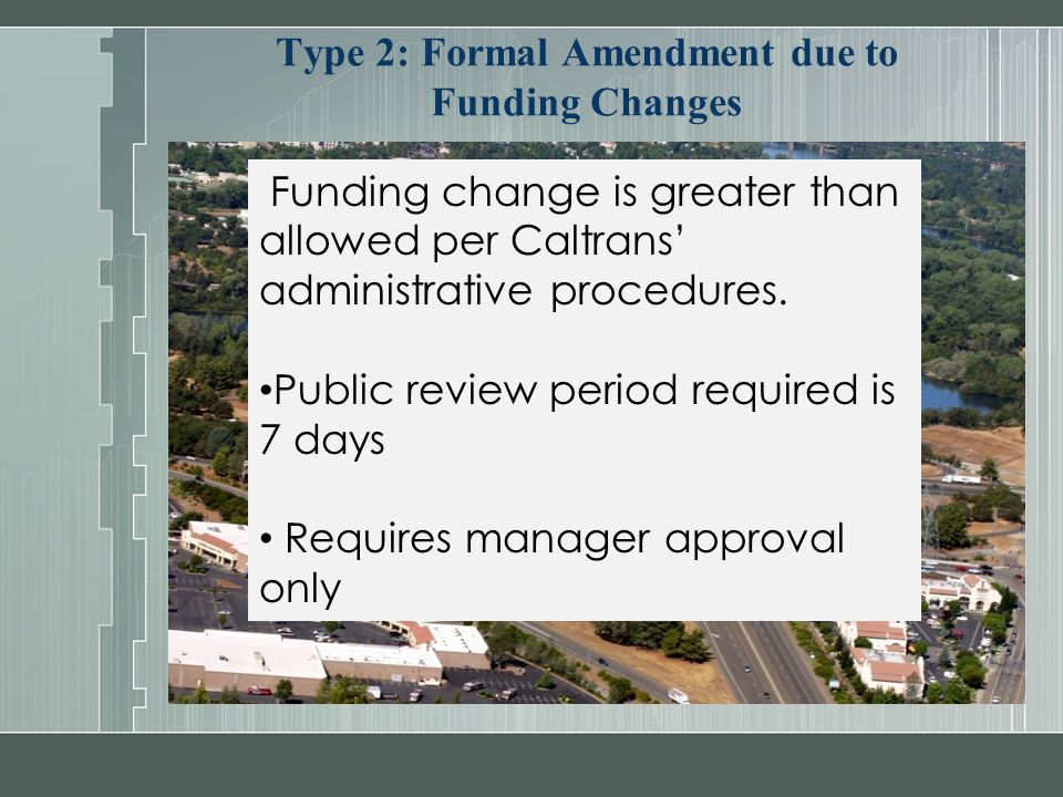 Type 2: Formal Amendment due to Funding Changes Funding change is greater than allowed per Caltrans' administrative procedures. Public review period r