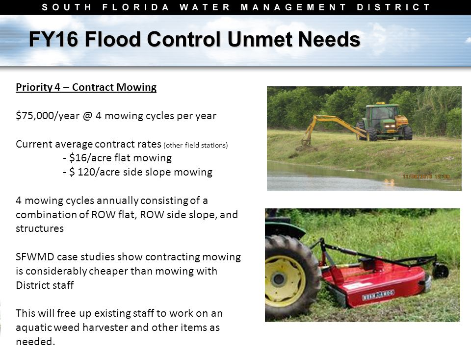 FY16 Flood Control Unmet Needs Priority 4 – Contract Mowing $75,000/year @ 4 mowing cycles per year Current average contract rates (other field stations) - $16/acre flat mowing - $ 120/acre side slope mowing 4 mowing cycles annually consisting of a combination of ROW flat, ROW side slope, and structures SFWMD case studies show contracting mowing is considerably cheaper than mowing with District staff This will free up existing staff to work on an aquatic weed harvester and other items as needed.