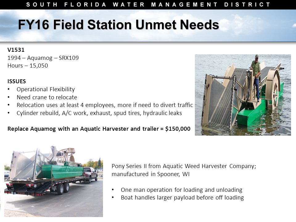 FY16 Field Station Unmet Needs V1531 1994 – Aquamog – SRX109 Hours – 15,050 ISSUES Operational Flexibility Need crane to relocate Relocation uses at least 4 employees, more if need to divert traffic Cylinder rebuild, A/C work, exhaust, spud tires, hydraulic leaks Replace Aquamog with an Aquatic Harvester and trailer = $150,000 Pony Series II from Aquatic Weed Harvester Company; manufactured in Spooner, WI One man operation for loading and unloading Boat handles larger payload before off loading