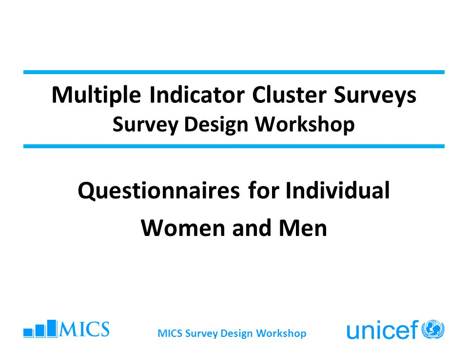 MICS Survey Design Workshop Multiple Indicator Cluster Surveys Survey Design Workshop Questionnaires for Individual Women and Men
