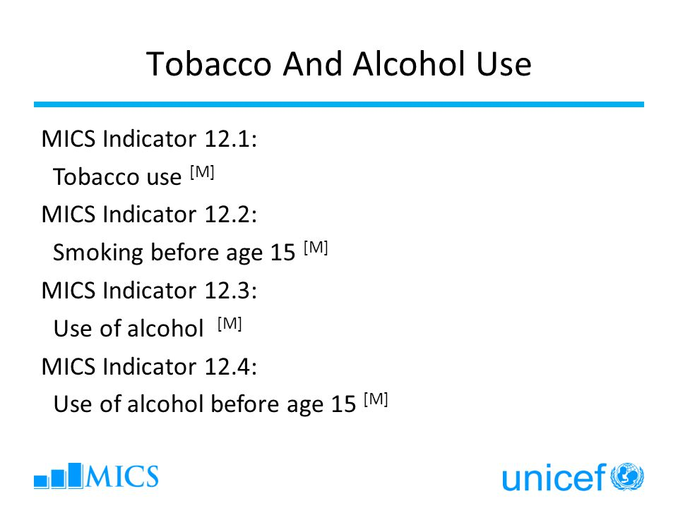 Tobacco And Alcohol Use MICS Indicator 12.1: Tobacco use [M] MICS Indicator 12.2: Smoking before age 15 [M] MICS Indicator 12.3: Use of alcohol [M] MICS Indicator 12.4: Use of alcohol before age 15 [M]