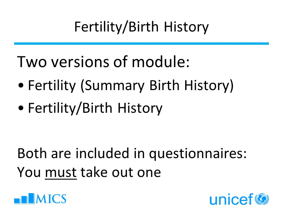 Fertility/Birth History Two versions of module: Fertility (Summary Birth History) Fertility/Birth History Both are included in questionnaires: You must take out one