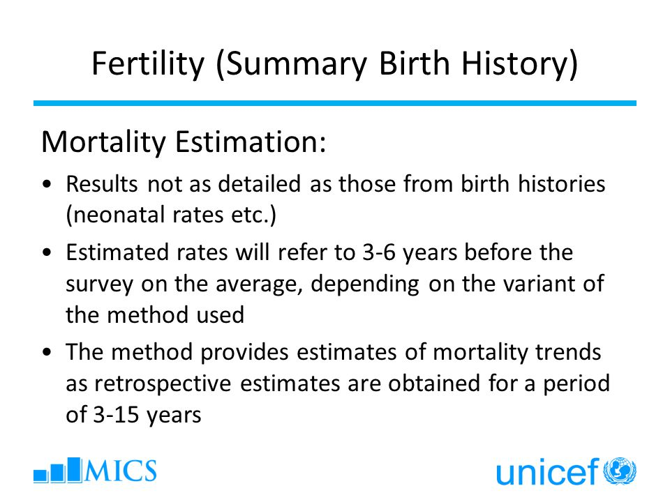 Fertility (Summary Birth History) Mortality Estimation: Results not as detailed as those from birth histories (neonatal rates etc.) Estimated rates will refer to 3-6 years before the survey on the average, depending on the variant of the method used The method provides estimates of mortality trends as retrospective estimates are obtained for a period of 3-15 years