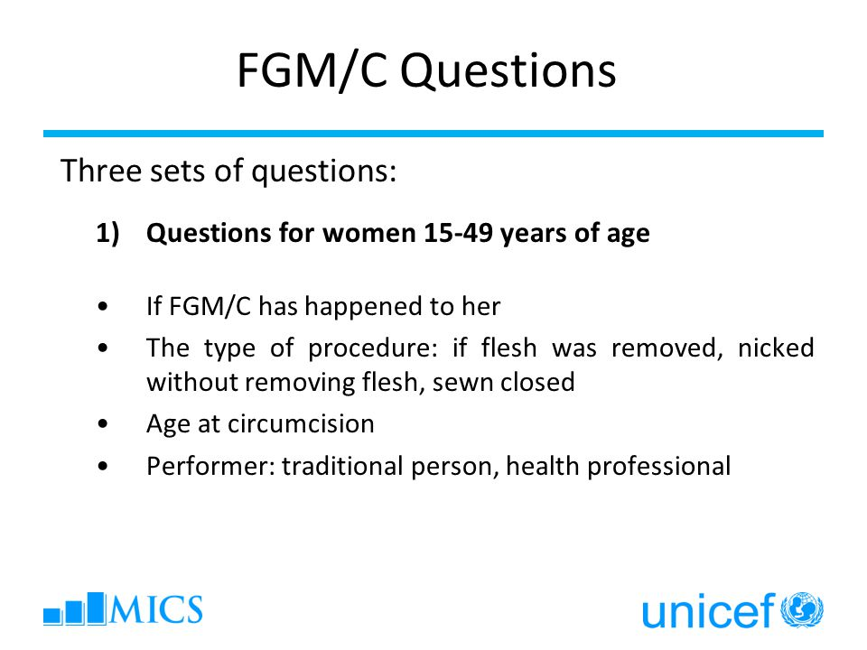 FGM/C Questions Three sets of questions: 1)Questions for women 15-49 years of age If FGM/C has happened to her The type of procedure: if flesh was removed, nicked without removing flesh, sewn closed Age at circumcision Performer: traditional person, health professional