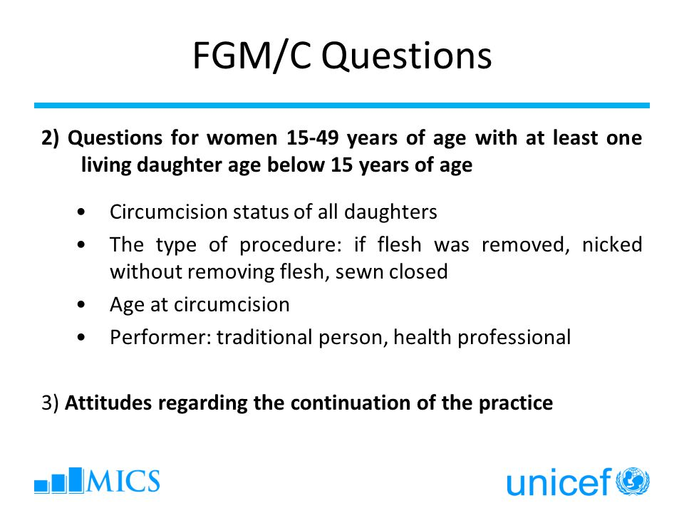 FGM/C Questions 2) Questions for women 15-49 years of age with at least one living daughter age below 15 years of age Circumcision status of all daughters The type of procedure: if flesh was removed, nicked without removing flesh, sewn closed Age at circumcision Performer: traditional person, health professional 3) Attitudes regarding the continuation of the practice