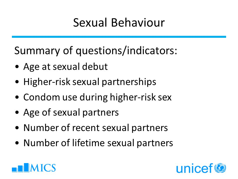Sexual Behaviour Summary of questions/indicators: Age at sexual debut Higher-risk sexual partnerships Condom use during higher-risk sex Age of sexual partners Number of recent sexual partners Number of lifetime sexual partners