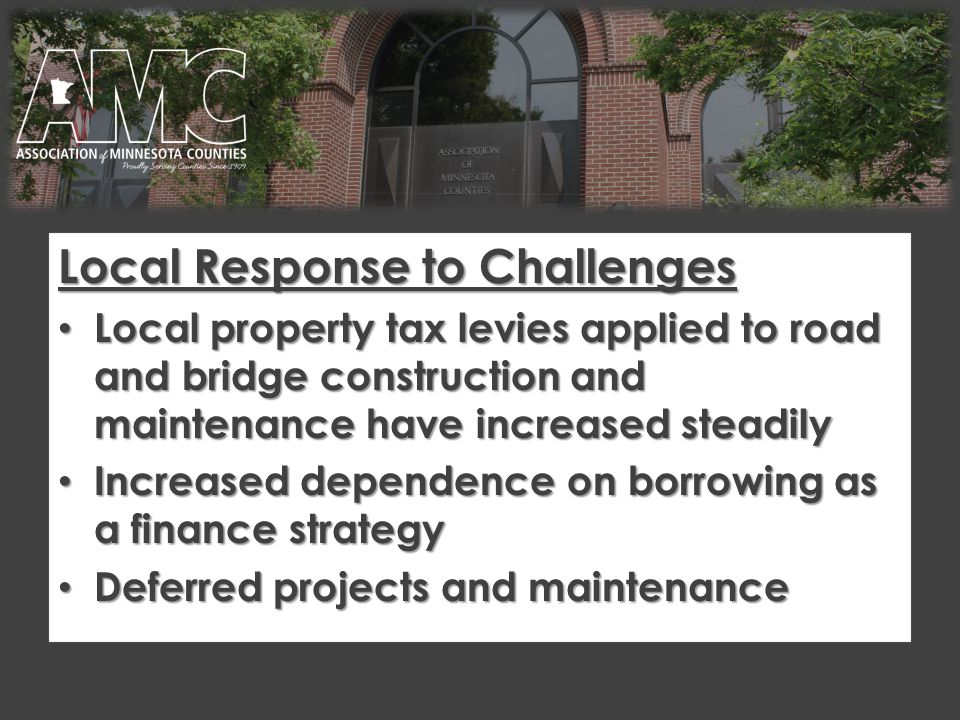 Local Response to Challenges Local property tax levies applied to road and bridge construction and maintenance have increased steadily Local property tax levies applied to road and bridge construction and maintenance have increased steadily Increased dependence on borrowing as a finance strategy Increased dependence on borrowing as a finance strategy Deferred projects and maintenance Deferred projects and maintenance