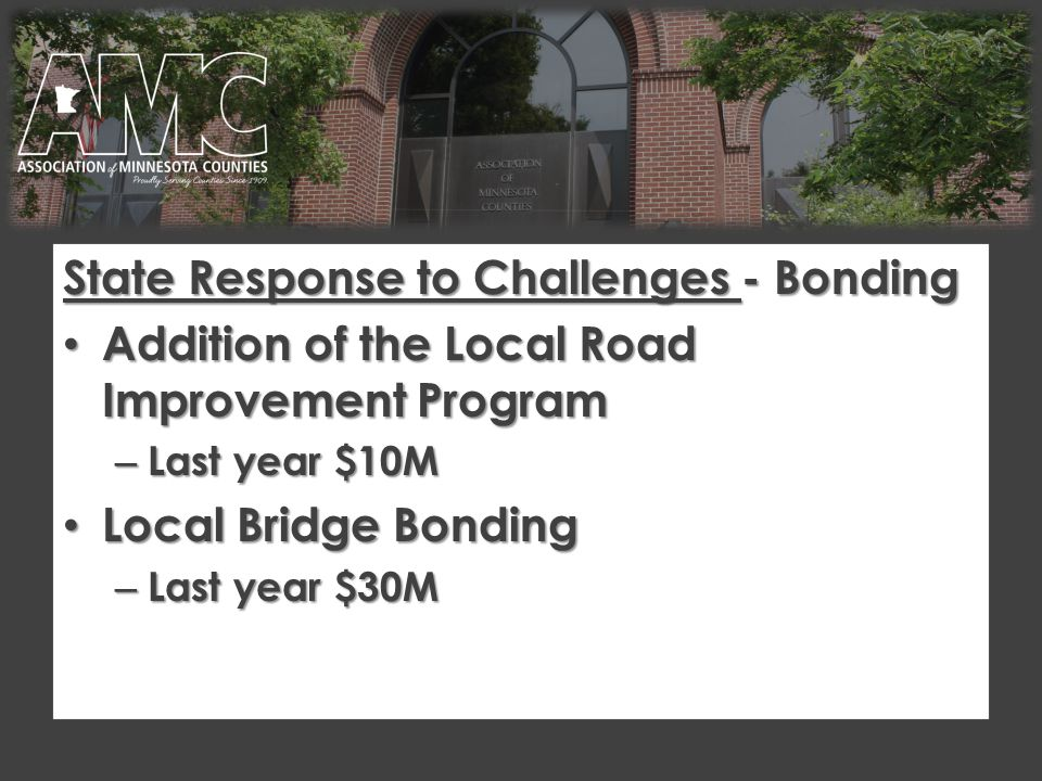 State Response to Challenges - Bonding Addition of the Local Road Improvement Program Addition of the Local Road Improvement Program – Last year $10M Local Bridge Bonding Local Bridge Bonding – Last year $30M