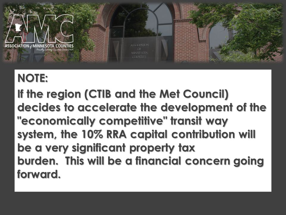 NOTE: If the region (CTIB and the Met Council) decides to accelerate the development of the economically competitive transit way system, the 10% RRA capital contribution will be a very significant property tax burden.