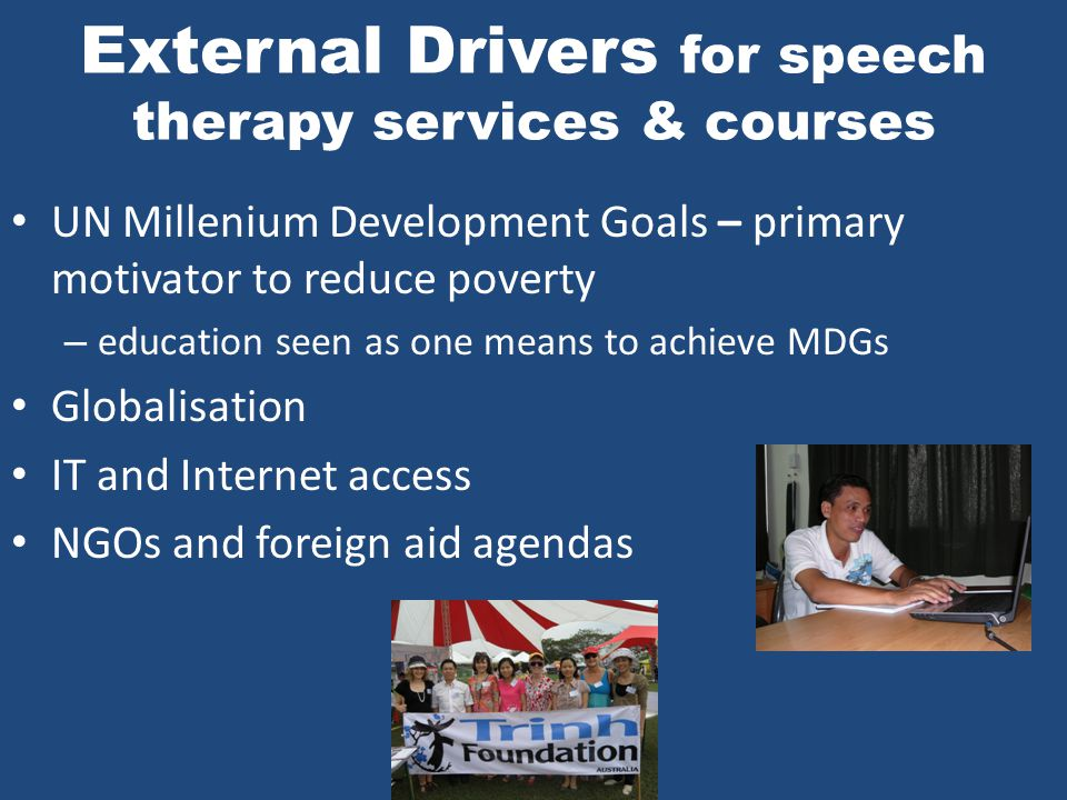 Speech Therapy in Developing Contexts: Some Examples of Internal Drivers 1.Policy and legislation changes 2.Increasing diversification and specialization of medical professions 3.Political stability and safety 4.Increasing affluence 5.Increasing education levels 6.Increasing awareness of disability issues 7.Advocacy and grass roots organisations