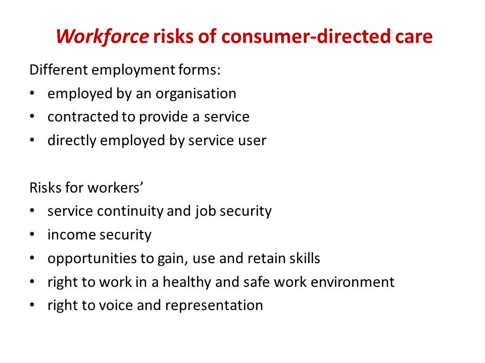 Workforce risks of consumer-directed care Different employment forms: employed by an organisation contracted to provide a service directly employed by service user Risks for workers' service continuity and job security income security opportunities to gain, use and retain skills right to work in a healthy and safe work environment right to voice and representation