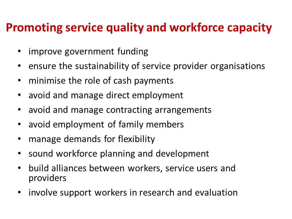 Promoting service quality and workforce capacity improve government funding ensure the sustainability of service provider organisations minimise the role of cash payments avoid and manage direct employment avoid and manage contracting arrangements avoid employment of family members manage demands for flexibility sound workforce planning and development build alliances between workers, service users and providers involve support workers in research and evaluation