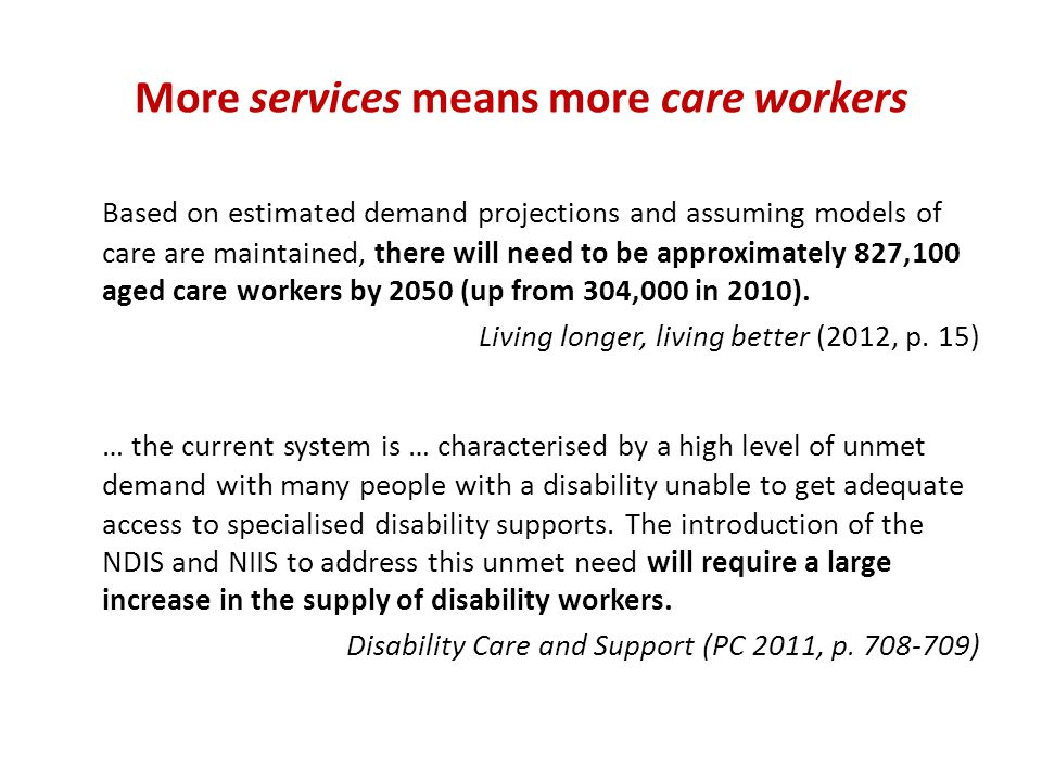 More services means more care workers Based on estimated demand projections and assuming models of care are maintained, there will need to be approximately 827,100 aged care workers by 2050 (up from 304,000 in 2010).