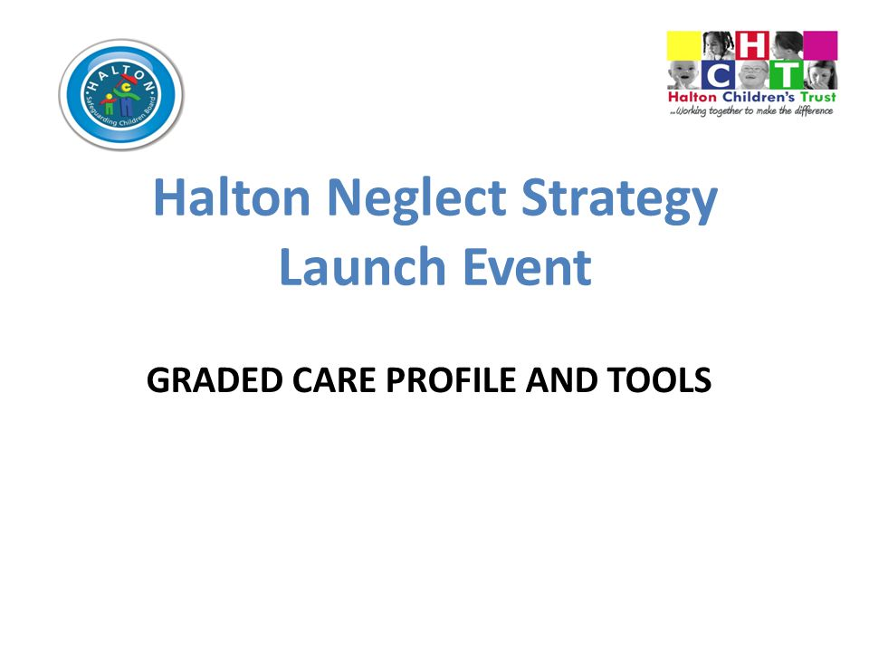 Halton Neglect Strategy Launch Event GRADED CARE PROFILE AND TOOLS