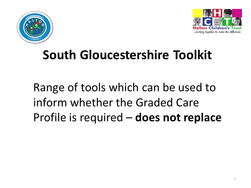 7 South Gloucestershire Toolkit Range of tools which can be used to inform whether the Graded Care Profile is required – does not replace