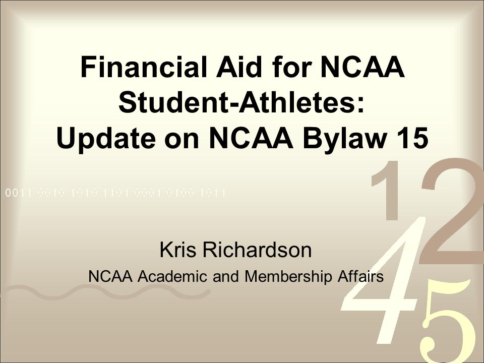 Financial Aid for NCAA Student-Athletes: Update on NCAA Bylaw 15 Kris Richardson NCAA Academic and Membership Affairs