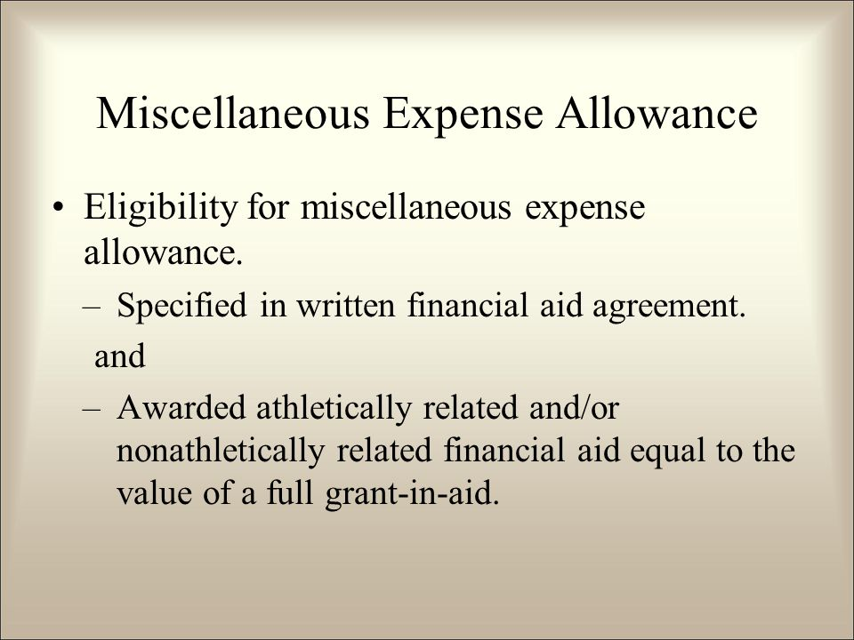 Miscellaneous Expense Allowance Eligibility for miscellaneous expense allowance. –Specified in written financial aid agreement. and –Awarded athletica