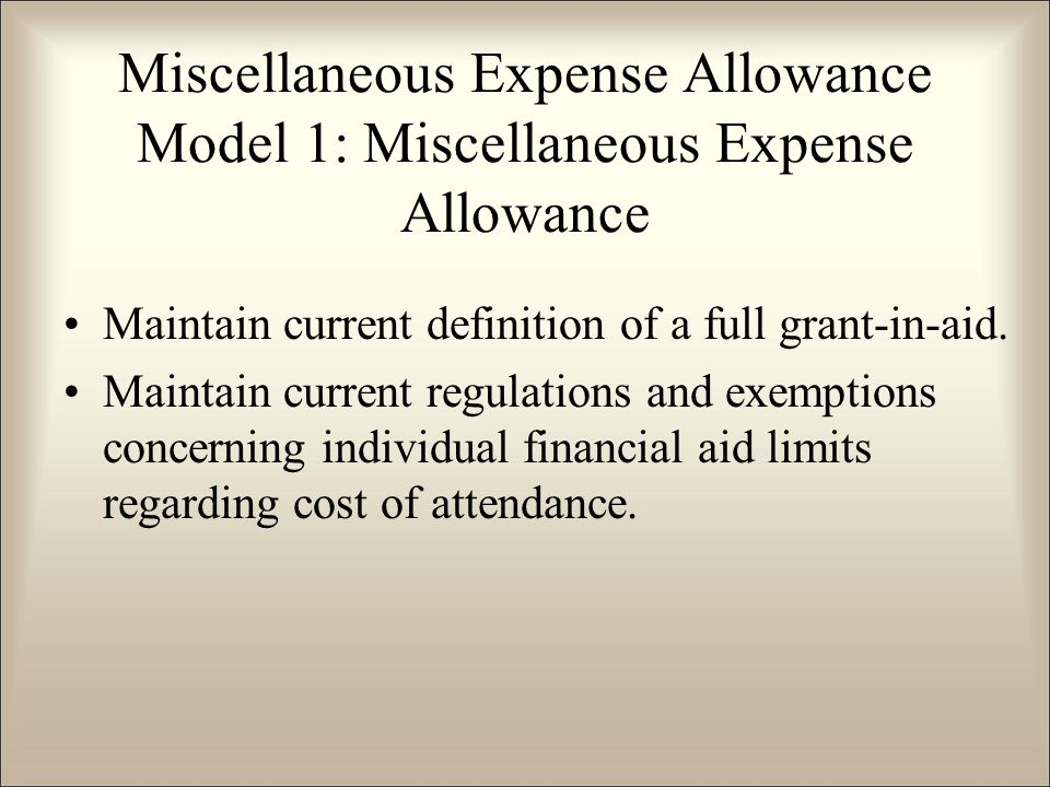 Miscellaneous Expense Allowance Model 1: Miscellaneous Expense Allowance Maintain current definition of a full grant-in-aid.