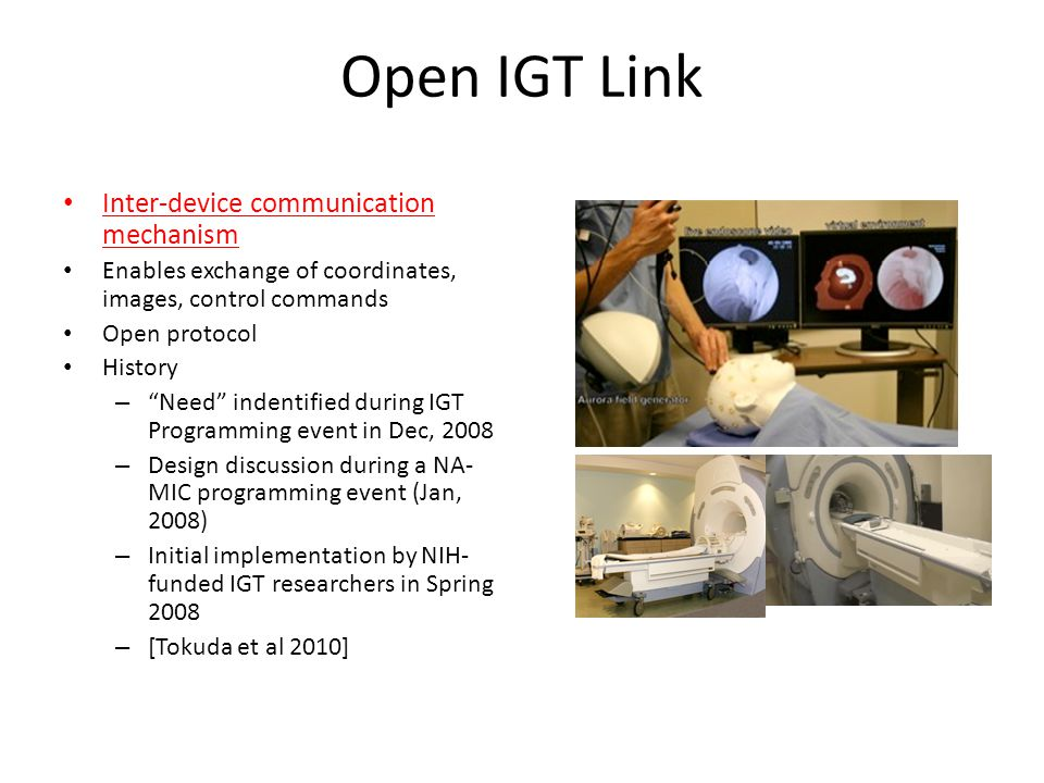 "Open IGT Link Inter-device communication mechanism Enables exchange of coordinates, images, control commands Open protocol History – ""Need"" indentifie"