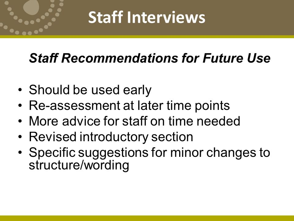 Staff Recommendations for Future Use Should be used early Re-assessment at later time points More advice for staff on time needed Revised introductory section Specific suggestions for minor changes to structure/wording Staff Interviews