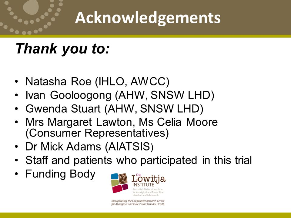 Acknowledgements Thank you to: Natasha Roe (IHLO, AWCC) Ivan Gooloogong (AHW, SNSW LHD) Gwenda Stuart (AHW, SNSW LHD) Mrs Margaret Lawton, Ms Celia Moore (Consumer Representatives) Dr Mick Adams (AIATSIS ) Staff and patients who participated in this trial Funding Body
