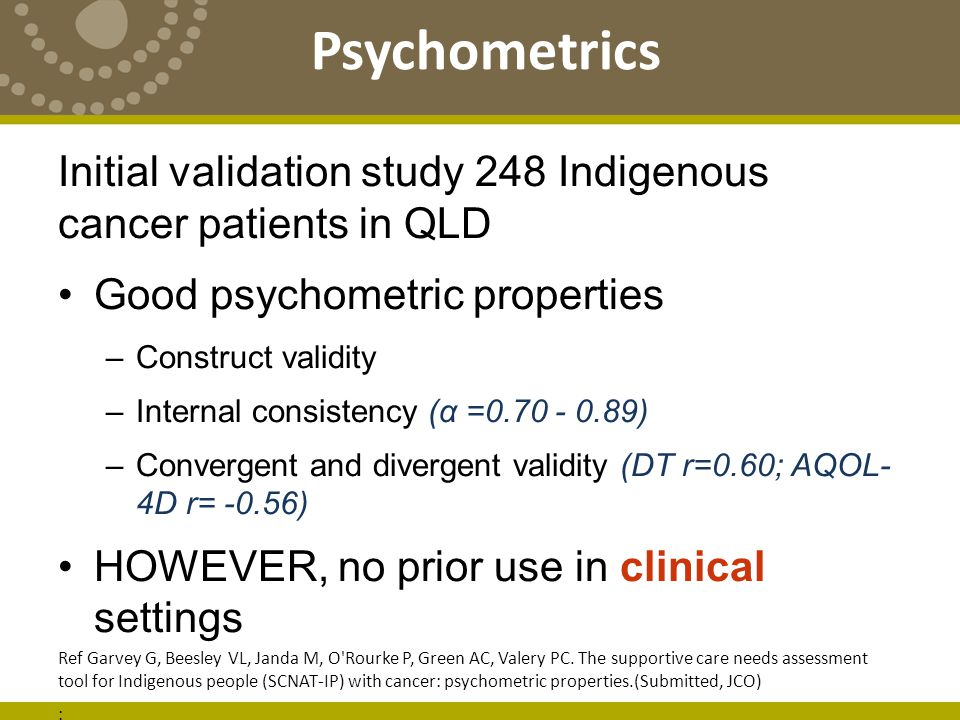 Psychometrics Initial validation study 248 Indigenous cancer patients in QLD Good psychometric properties –Construct validity –Internal consistency (α =0.70 - 0.89) –Convergent and divergent validity (DT r=0.60; AQOL- 4D r= -0.56) HOWEVER, no prior use in clinical settings Ref Garvey G, Beesley VL, Janda M, O Rourke P, Green AC, Valery PC.
