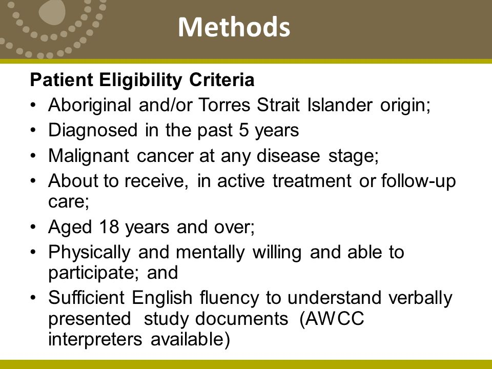 Methods Patient Eligibility Criteria Aboriginal and/or Torres Strait Islander origin; Diagnosed in the past 5 years Malignant cancer at any disease stage; About to receive, in active treatment or follow-up care; Aged 18 years and over; Physically and mentally willing and able to participate; and Sufficient English fluency to understand verbally presented study documents (AWCC interpreters available)