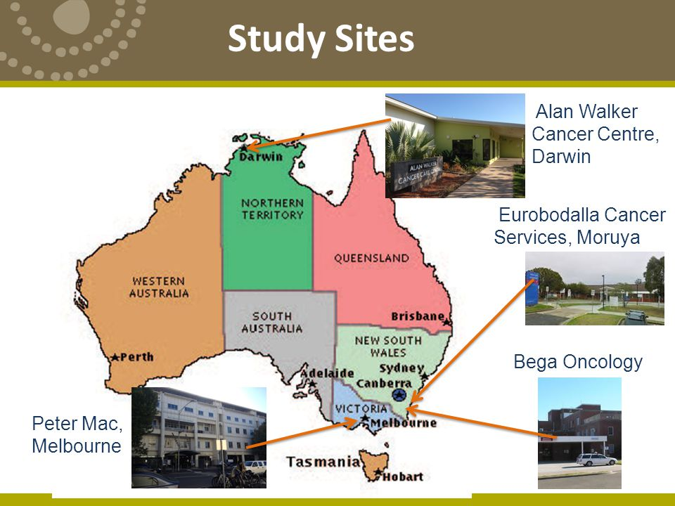 Study Sites Peter Mac, Melbourne Bega Oncology Eurobodalla Cancer Services, Moruya Alan Walker Cancer Centre, Darwin