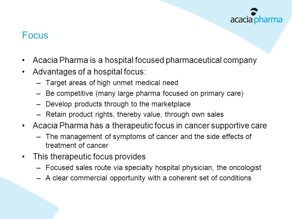 Focus Acacia Pharma is a hospital focused pharmaceutical company Advantages of a hospital focus: –Target areas of high unmet medical need –Be competitive (many large pharma focused on primary care) –Develop products through to the marketplace –Retain product rights, thereby value, through own sales Acacia Pharma has a therapeutic focus in cancer supportive care –The management of symptoms of cancer and the side effects of treatment of cancer This therapeutic focus provides –Focused sales route via specialty hospital physician, the oncologist –A clear commercial opportunity with a coherent set of conditions