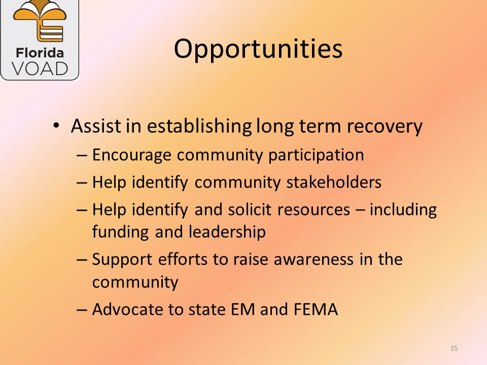 Opportunities Facilitate information sharing – Refer survivors to resources – Assist survivors in accessing resources Facilitate information sharing with VOAD organizations – Clarify and verify assessment data – Identify unmet needs – Assist in determining need for long term recovery 34