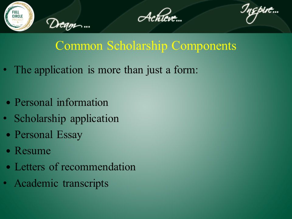 Common Scholarship Components The application is more than just a form: Personal information Scholarship application Personal Essay Resume Letters of recommendation Academic transcripts