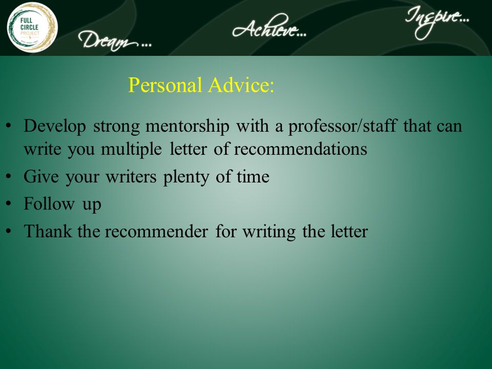 Personal Advice: Develop strong mentorship with a professor/staff that can write you multiple letter of recommendations Give your writers plenty of time Follow up Thank the recommender for writing the letter