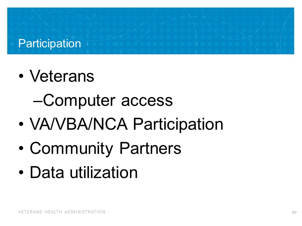 VETERANS HEALTH ADMINISTRATION Participation Veterans –Computer access VA/VBA/NCA Participation Community Partners Data utilization 20
