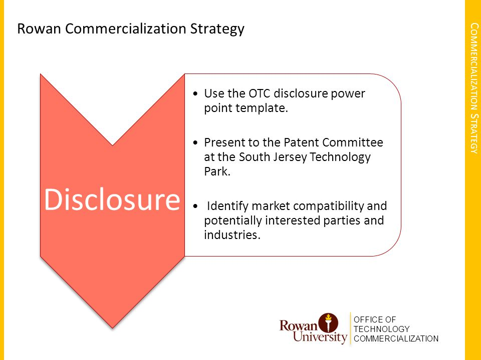 OFFICE OF TECHNOLOGY COMMERCIALIZATION C OMMERCIALIZATION S TRATEGY Rowan Commercialization Strategy Disclosure Use the OTC disclosure power point template.