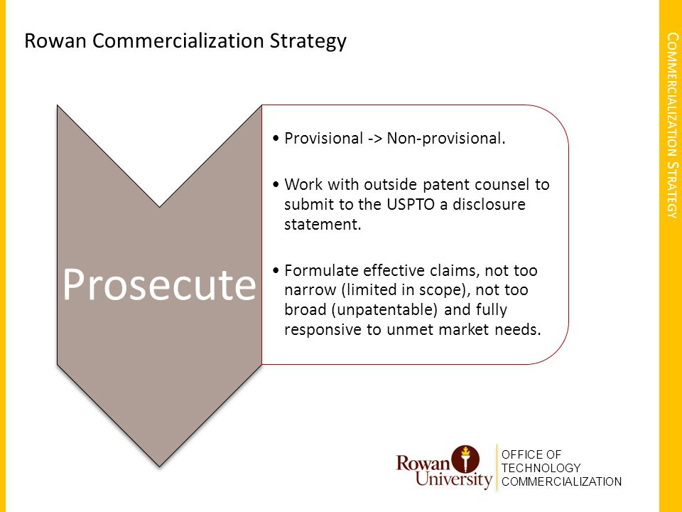 OFFICE OF TECHNOLOGY COMMERCIALIZATION C OMMERCIALIZATION S TRATEGY Rowan Commercialization Strategy Prosecute Provisional -> Non-provisional.