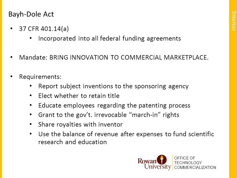 OFFICE OF TECHNOLOGY COMMERCIALIZATION S TRATEGY Bayh-Dole Act 37 CFR 401.14(a) Incorporated into all federal funding agreements Mandate: BRING INNOVA