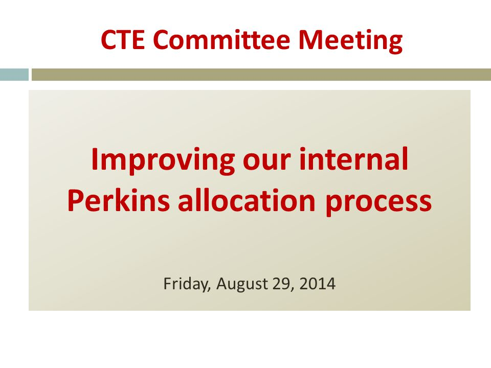 CTE Committee Meeting Improving our internal Perkins allocation process Friday, August 29, 2014