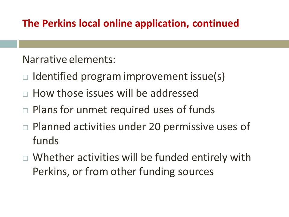 The Perkins local online application, continued Narrative elements:  Identified program improvement issue(s)  How those issues will be addressed  Plans for unmet required uses of funds  Planned activities under 20 permissive uses of funds  Whether activities will be funded entirely with Perkins, or from other funding sources