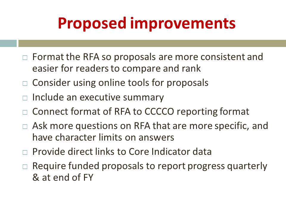 Proposed improvements  Format the RFA so proposals are more consistent and easier for readers to compare and rank  Consider using online tools for proposals  Include an executive summary  Connect format of RFA to CCCCO reporting format  Ask more questions on RFA that are more specific, and have character limits on answers  Provide direct links to Core Indicator data  Require funded proposals to report progress quarterly & at end of FY