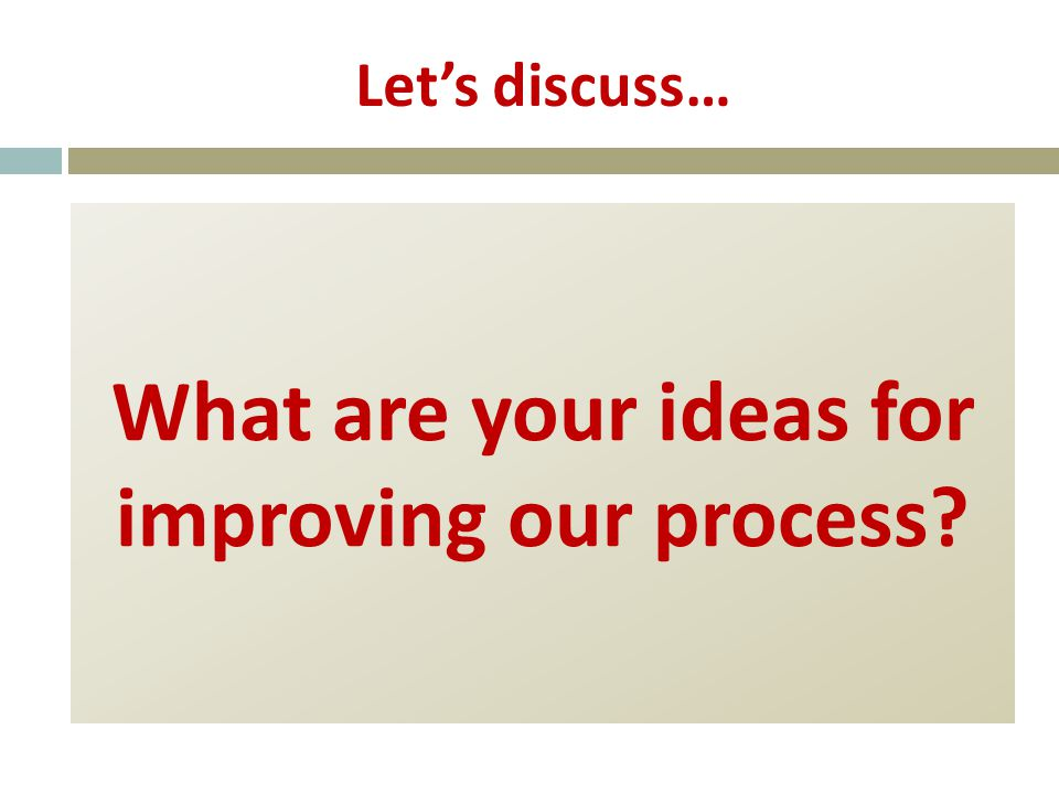 Let's discuss… What are your ideas for improving our process
