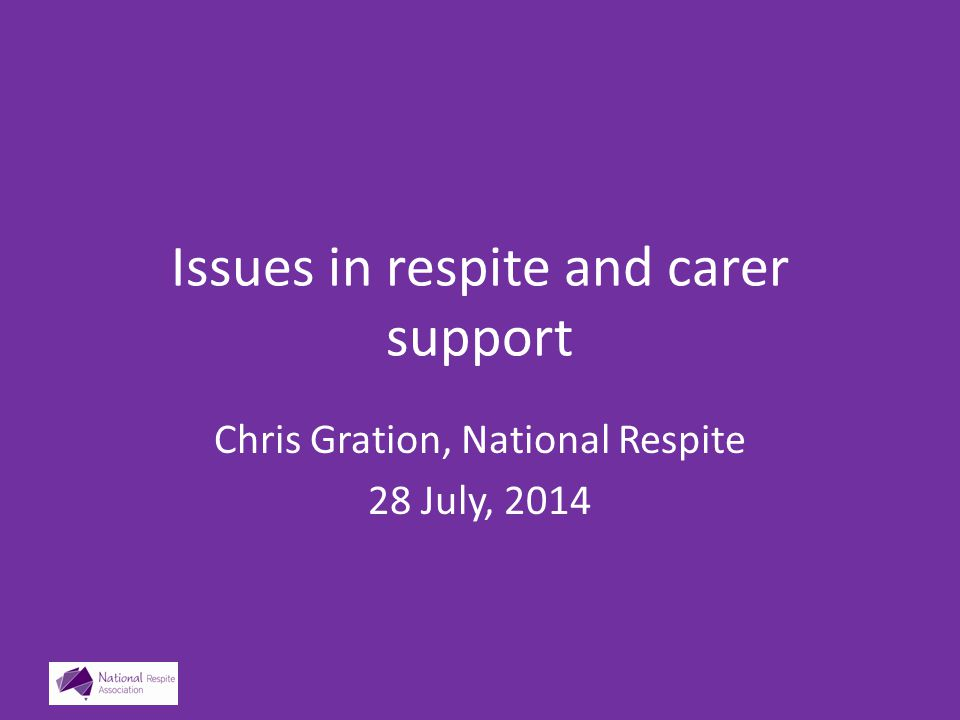 Issues in respite and carer support Chris Gration, National Respite 28 July, 2014
