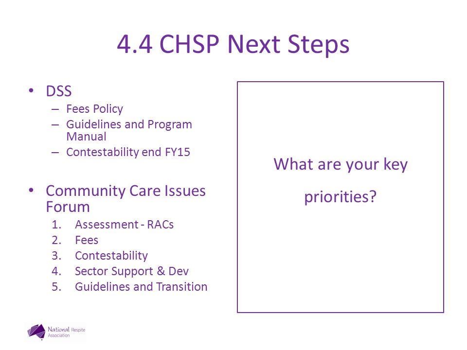 4.4 CHSP Next Steps DSS – Fees Policy – Guidelines and Program Manual – Contestability end FY15 Community Care Issues Forum 1.Assessment - RACs 2.Fees