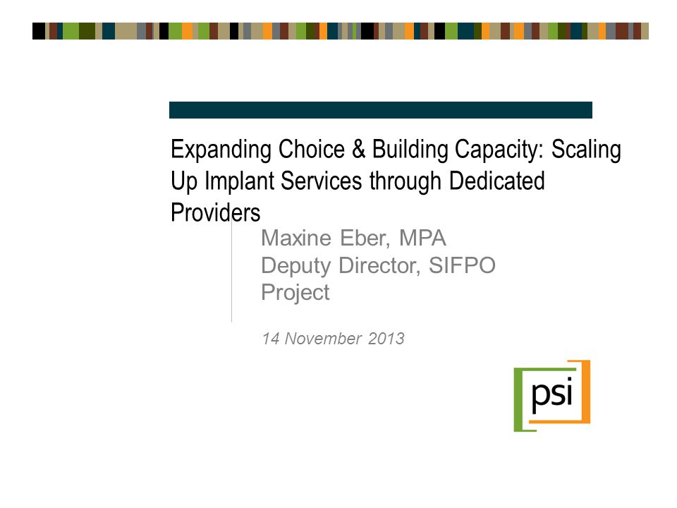 Expanding Choice & Building Capacity: Scaling Up Implant Services through Dedicated Providers Maxine Eber, MPA Deputy Director, SIFPO Project 14 November 2013