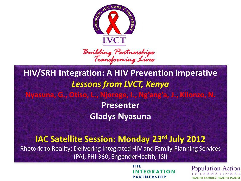 HIV/SRH Integration: A HIV Prevention Imperative Lessons from LVCT, Kenya Nyasuna, G., Otiso, L., Njoroge, I., Ng'ang'a, J., Kilonzo, N. Presenter Gla