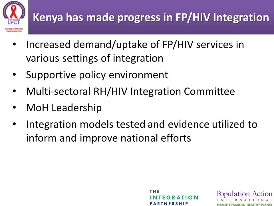 Increased demand/uptake of FP/HIV services in various settings of integration Supportive policy environment Multi-sectoral RH/HIV Integration Committee MoH Leadership Integration models tested and evidence utilized to inform and improve national efforts Kenya has made progress in FP/HIV Integration