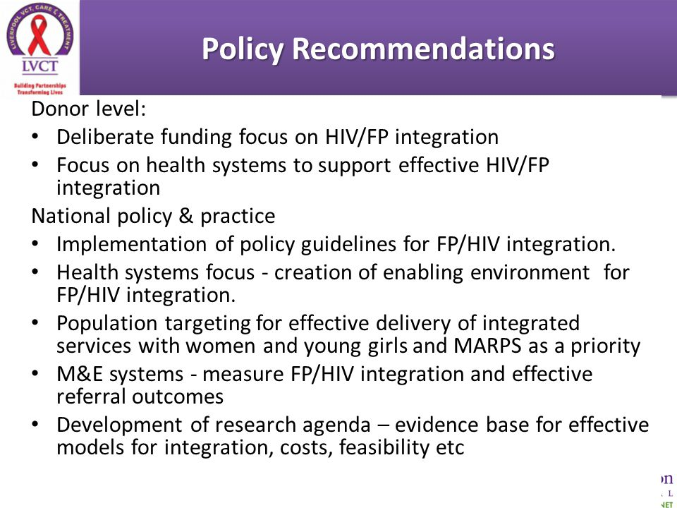 Policy Recommendations Donor level: Deliberate funding focus on HIV/FP integration Focus on health systems to support effective HIV/FP integration National policy & practice Implementation of policy guidelines for FP/HIV integration.