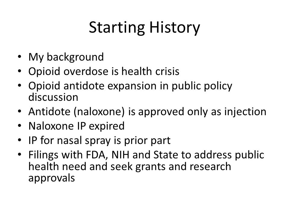 Starting History My background Opioid overdose is health crisis Opioid antidote expansion in public policy discussion Antidote (naloxone) is approved only as injection Naloxone IP expired IP for nasal spray is prior part Filings with FDA, NIH and State to address public health need and seek grants and research approvals