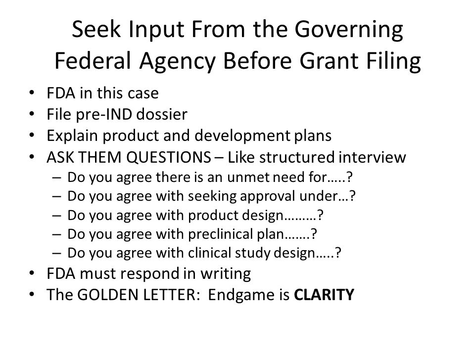 Seek Input From the Governing Federal Agency Before Grant Filing FDA in this case File pre-IND dossier Explain product and development plans ASK THEM QUESTIONS – Like structured interview – Do you agree there is an unmet need for…...