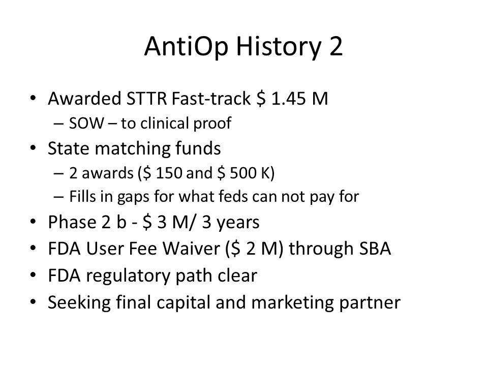 AntiOp History 2 Awarded STTR Fast-track $ 1.45 M – SOW – to clinical proof State matching funds – 2 awards ($ 150 and $ 500 K) – Fills in gaps for what feds can not pay for Phase 2 b - $ 3 M/ 3 years FDA User Fee Waiver ($ 2 M) through SBA FDA regulatory path clear Seeking final capital and marketing partner