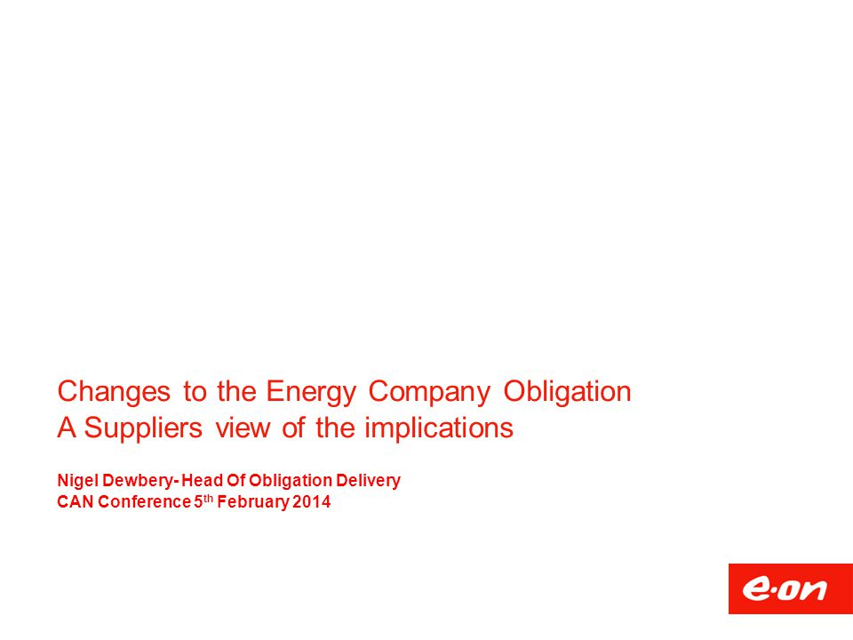 Changes to the Energy Company Obligation A Suppliers view of the implications Nigel Dewbery- Head Of Obligation Delivery CAN Conference 5 th February